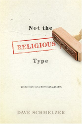 Dave Schmelzer: Not the Religious Type: Confessions of a Turncoat Atheist