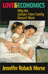 Jennifer Roback Morse: Love and Economics: Why the Laissez-Faire Family Doesn't Work