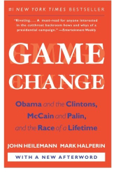 John Heilemann: Game Change: Obama and the Clintons, McCain and Palin, and the Race of a Lifetime