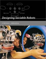 Cynthia L. Breazeal: Designing Sociable Robots (Intelligent Robotics and Autonomous Agents)