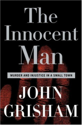 John Grisham: The Innocent Man: Murder and Injustice in a Small Town