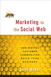Larry Weber: Marketing to the Social Web: How Digital Customer Communities Build Your Business