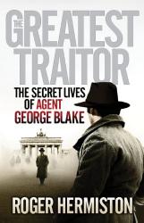 Roger Hermiston: The Greatest Traitor: The Secret Lives of Agent George Blake