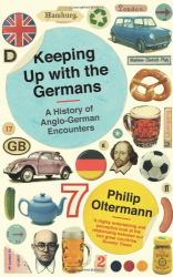 Philip Oltermann: Keeping Up With the Germans: A History of Anglo-German Encounters