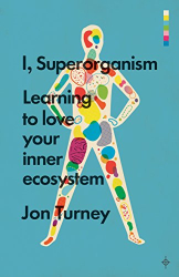 Jon Turney: I, Superorganism: Learning to love your inner ecosystem