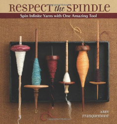 Abby Franquemont: Respect the Spindle: Spin Infinite Yarns with One Amazing Tool