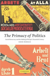 Sheri Berman: The Primacy of Politics: Social Democracy and the Making of Europe's Twentieth Century