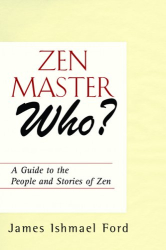 James Ishmael Ford: Zen Master Who?: A Guide to the People and Stories of Zen