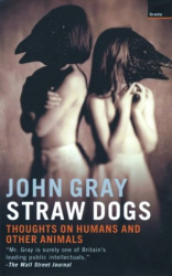 John Gray: Straw Dogs: Thoughts on Humans and Other Animals