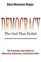 Hans-Hermann Hoppe: Democracy--The God That Failed: The Economics and Politics of Monarchy, Democracy, and Natural Order