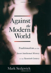 Mark Sedgwick: Against the Modern World: Traditionalism and the Secret Intellectual History of the Twentieth Century