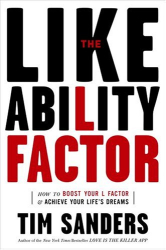 TIM SANDERS: The Likeability Factor : How to Boost Your L-Factor and Achieve Your Life's Dreams