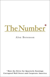ALEX BERENSON: The Number : How the Drive for Quarterly Earnings Corrupted Wall Street and Corporate America