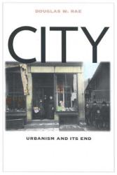 Douglas Rae: City:  Urbanism and Its End