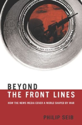 Philip Seib: Beyond the Front Lines : How the News Media Cover a World Shaped by War