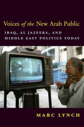 Marc Lynch: Voices of the New Arab Public: Iraq, al-Jazeera, and Middle East Politics Today
