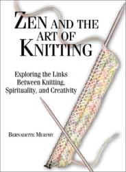 Bernadette Murphy: Zen and the Art of Knitting: Exploring the Links Between Knitting, Spirituality, and Creativity