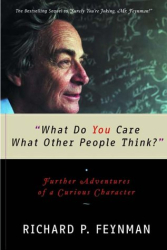 Richard P. Feynman: What Do You Care What Other People Think?: Further Adventures of a Curious Character