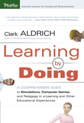 Clark Aldrich: Learning by Doing : A Comprehensive Guide to Simulations, Computer Games, and Pedagogy in e-Learning and Other Educational Experiences