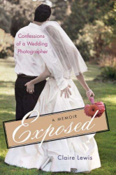 Claire Lewis: Exposed: Confessions of a Wedding Photographer: A Memoir