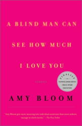 Amy Bloom: A Blind Man Can See How Much I Love You : Stories
