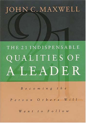 John C. Maxwell: The 21 Indispensable Qualities of a Leader: Becoming the Person Others Will Want to Follow