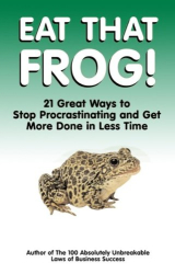 Brian Tracy: Eat That Frog!: 21 Great Ways to Stop Procrastinating and Get More Done in Less Time
