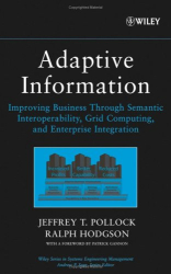 Jeffrey T.  Pollock and Ralph Hodgson: Adaptive Information : Improving Business Through Semantic Interoperability, Grid Computing, and Enterprise Integration (Wiley Series in Systems Engineering and Management)
