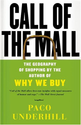 Paco Underhill: Call of the Mall : The Geography of Shopping by the Author of Why We Buy