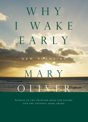 Mary Oliver: Why I Wake Early: New Poems