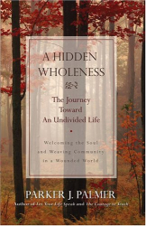 Parker J. Palmer: A Hidden Wholeness: The Journey Toward an Undivided Life