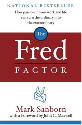 Mark Sanborn: The Fred Factor: How passion in your work and life can turn the ordinary into the extraordinary