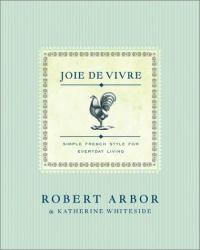 Robert Arbor: Joie de Vivre: Simple French Style for Everyday Living