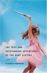 Elisabeth Robinson: The True and Outstanding Adventures of the Hunt Sisters: A Novel