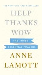 Anne Lamott: Help, Thanks, Wow: The Three Essential Prayers