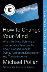 Pollan, Michael: How to Change Your Mind: What the New Science of Psychedelics Teaches Us About Consciousness, Dying, Addiction, Depression, and Transcendence