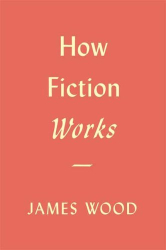 James Wood: How Fiction Works