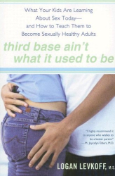 Logan Levkoff M.S.: Third Base Ain't What It Used to Be: What Your Kids Are Learning About Sex Today- and How to Teach Them toBecome Sexually Healthy Adults