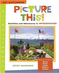 Joyce Raimondo: Picture This!: Activities and Adventures in Impressionism (Art Explorers)
