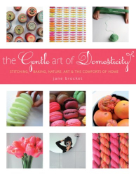 Jane Brocket: The Gentle Art of Domesticity: Stitching, Baking, Nature, Art & the Comforts of Home