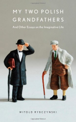 Witold Rybczynski: My Two Polish Grandfathers (And Other Essays on the Imaginative Life)