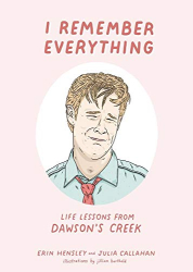 Hensley, Erin: I Remember Everything: Life Lessons from Dawson's Creek