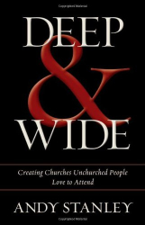 Andy Stanley: Deep and Wide: Creating Churches Unchurched People Love to Attend