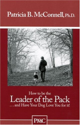 """Patricia B. McConnell, Ph.D.: How to be the Leader of the Pack...And have Your Dog Love You For It. (""""How to"""" booklets from Dog's Best Friend)"""