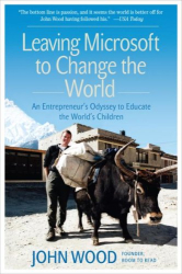 John Wood: Leaving Microsoft to Change the World: An Entrepreneur's Odyssey to Educate the World's Children