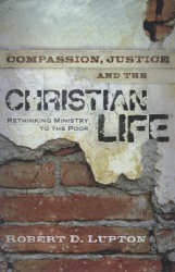 Robert D. Lupton: Compassion, Justice and the Christian Life: Rethinking Ministry to the Poor
