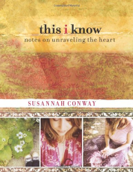 Susannah Conway: This I Know: Notes on Unraveling the Heart