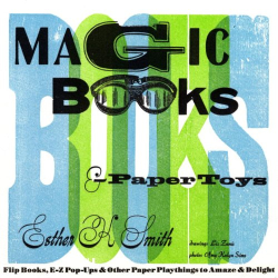 Esther K. Smith: Magic Books & Paper Toys: Flip Books, E-Z Pop-Ups & Other Paper Playthings to Amaze & Delight