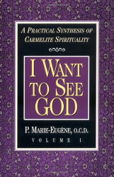 P. Marie-Eugene: I Want to See God: A Practical Synthesis of Carmelite Spirituality