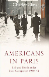 Charles Glass: Americans in Paris: Life and Death Under Nazi Occupation 1940-44